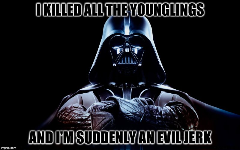 I KILLED ALL THE YOUNGLINGS AND I'M SUDDENLY AN EVIL JERK | made w/ Imgflip meme maker