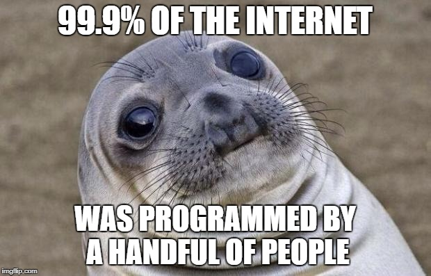The rest are just copy-pasting their work | 99.9% OF THE INTERNET WAS PROGRAMMED BY A HANDFUL OF PEOPLE | image tagged in memes,awkward moment sealion | made w/ Imgflip meme maker