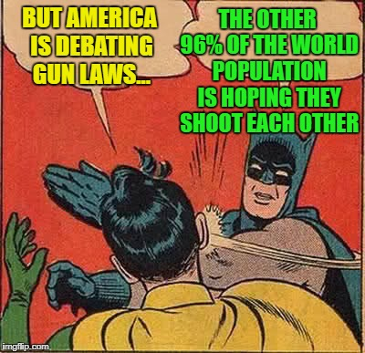 Batman Slapping Robin Meme | BUT AMERICA IS DEBATING GUN LAWS... THE OTHER 96% OF THE WORLD POPULATION IS HOPING THEY SHOOT EACH OTHER | image tagged in memes,batman slapping robin | made w/ Imgflip meme maker