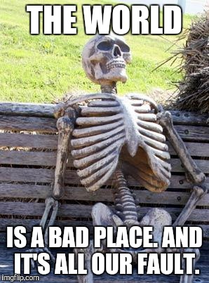 Waiting Skeleton Meme | THE WORLD IS A BAD PLACE. AND IT'S ALL OUR FAULT. | image tagged in memes,waiting skeleton | made w/ Imgflip meme maker
