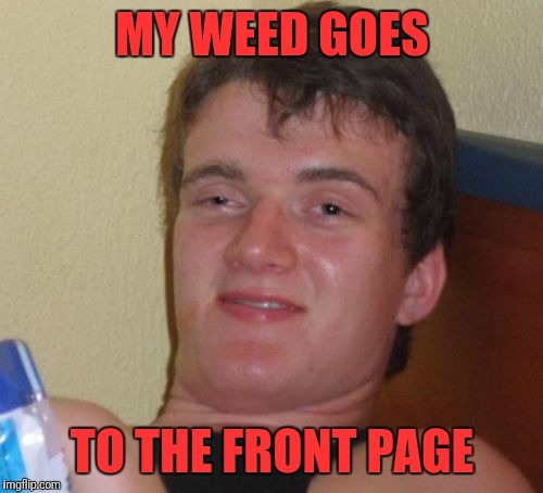 10 Guy Meme | MY WEED GOES TO THE FRONT PAGE | image tagged in memes,10 guy | made w/ Imgflip meme maker