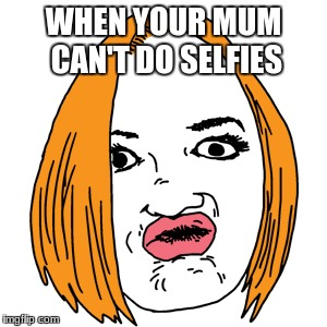 Duck Face | WHEN YOUR MUM CAN'T DO SELFIES | image tagged in memes,duck face | made w/ Imgflip meme maker