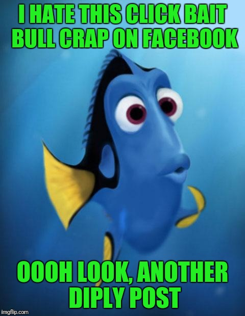 Dory | I HATE THIS CLICK BAIT BULL CRAP ON FACEBOOK OOOH LOOK, ANOTHER DIPLY POST | image tagged in dory | made w/ Imgflip meme maker