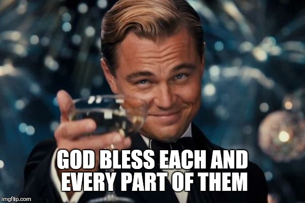 Leonardo Dicaprio Cheers Meme | GOD BLESS EACH AND EVERY PART OF THEM | image tagged in memes,leonardo dicaprio cheers | made w/ Imgflip meme maker