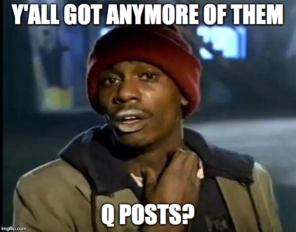 Y'all Got Any More Of That | Y'ALL GOT ANYMORE OF THEM Q POSTS? | image tagged in memes,y'all got any more of that | made w/ Imgflip meme maker