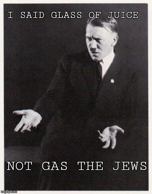 Glass of Juice |  I SAID GLASS OF JUICE; NOT GAS THE JEWS | image tagged in hitler-dafuq,adolf hitler,funny,memes,jews | made w/ Imgflip meme maker