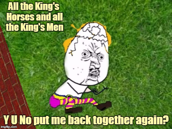 Have a nice trip, see you next fall! You have unlocked: Fairy Tale Week bonus memes (Jying helped me make the template). | All the King's Horses and all the King's Men Y U No put me back together again? | image tagged in memes,humpty dumpty,y u no,fairy tales,fairy tale week,jying | made w/ Imgflip meme maker