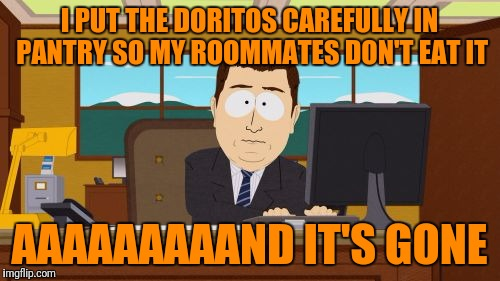 No Matter How Many or at What Time I Buy Them, they Just Disappear the Next Day | I PUT THE DORITOS CAREFULLY IN PANTRY SO MY ROOMMATES DON'T EAT IT AAAAAAAAAND IT'S GONE | image tagged in memes,aaaaand its gone | made w/ Imgflip meme maker