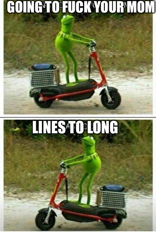 Sava'ge | GOING TO F**K YOUR MOM LINES TO LONG | image tagged in savage kermit,funny,memes,animals,kermit the frog | made w/ Imgflip meme maker