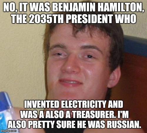 10 Guy Meme | NO, IT WAS BENJAMIN HAMILTON, THE 2035TH PRESIDENT WHO INVENTED ELECTRICITY AND WAS A ALSO A TREASURER. I'M ALSO PRETTY SURE HE WAS RUSSIAN. | image tagged in memes,10 guy | made w/ Imgflip meme maker