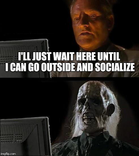 Ill Just Wait Here Meme | I'LL JUST WAIT HERE UNTIL I CAN GO OUTSIDE AND SOCIALIZE | image tagged in memes,ill just wait here | made w/ Imgflip meme maker