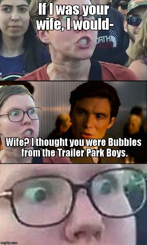 It's a SAMSQUANCH! | If I was your wife, I would- Wife? I thought you were Bubbles from the Trailer Park Boys. | image tagged in inception liberal | made w/ Imgflip meme maker