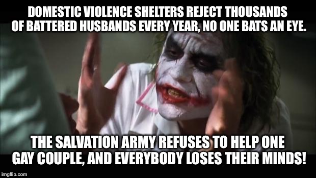 And everybody loses their minds Meme | DOMESTIC VIOLENCE SHELTERS REJECT THOUSANDS OF BATTERED HUSBANDS EVERY YEAR, NO ONE BATS AN EYE. THE SALVATION ARMY REFUSES TO HELP ONE GAY  | image tagged in memes,and everybody loses their minds | made w/ Imgflip meme maker