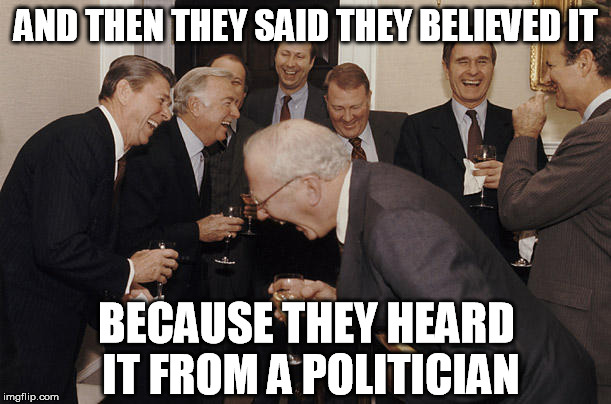 AND THEN THEY SAID THEY BELIEVED IT BECAUSE THEY HEARD IT FROM A POLITICIAN | made w/ Imgflip meme maker