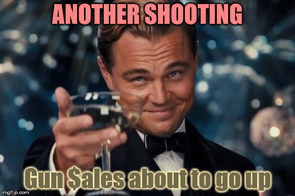 Leonardo Dicaprio Cheers Meme | ANOTHER SHOOTING Gun $ales about to go up | image tagged in memes,leonardo dicaprio cheers | made w/ Imgflip meme maker