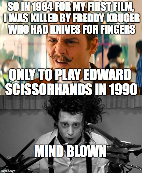 johnny depp coincidence, oh and *krueger | SO IN 1984 FOR MY FIRST FILM, I WAS KILLED BY FREDDY KRUGER WHO HAD KNIVES FOR FINGERS ONLY TO PLAY EDWARD SCISSORHANDS IN 1990 MIND BLOWN | image tagged in edward scissorhands,johnny depp,mind blown,freddy krueger | made w/ Imgflip meme maker