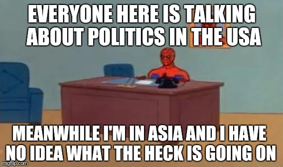 EVERYONE HERE IS TALKING ABOUT POLITICS IN THE USA MEANWHILE I'M IN ASIA AND I HAVE NO IDEA WHAT THE HECK IS GOING ON | made w/ Imgflip meme maker