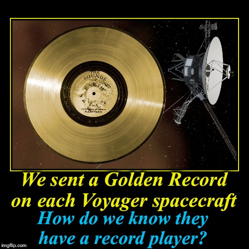 Who's brilliant idea was this?  | We sent a Golden Record on each Voyager spacecraft | How do we know they have a record player? | image tagged in funny,demotivationals,voyager,evilmandoevil,memes,carl sagan | made w/ Imgflip demotivational maker