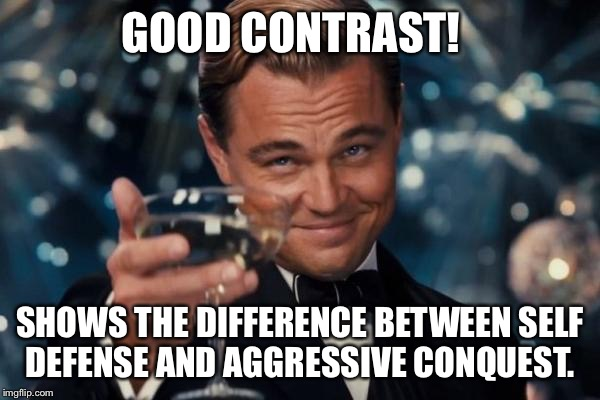 Leonardo Dicaprio Cheers Meme | GOOD CONTRAST! SHOWS THE DIFFERENCE BETWEEN SELF DEFENSE AND AGGRESSIVE CONQUEST. | image tagged in memes,leonardo dicaprio cheers | made w/ Imgflip meme maker