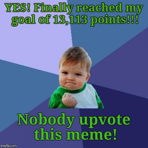 It's All About Achieving Your Goals. Aim Low...They're Easier To Attain.                     STANDARDS! |  YES! Finally reached my goal of 13,113 points!!! Nobody upvote this meme! | image tagged in memes,success kid,goals,achievement meme,funny memes | made w/ Imgflip meme maker
