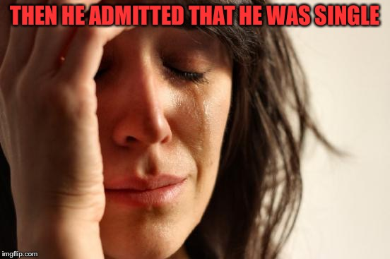 First World Problems Meme | THEN HE ADMITTED THAT HE WAS SINGLE | image tagged in memes,first world problems | made w/ Imgflip meme maker