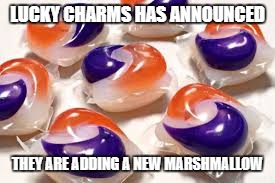 Lucky Charms new marshmallow | LUCKY CHARMS HAS ANNOUNCED THEY ARE ADDING A NEW MARSHMALLOW | image tagged in lucky charms,tide pods | made w/ Imgflip meme maker