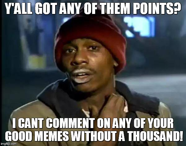 I would really like to make some comments on these memes, but need you help to do so! | Y'ALL GOT ANY OF THEM POINTS? I CANT COMMENT ON ANY OF YOUR GOOD MEMES WITHOUT A THOUSAND! | image tagged in memes,y'all got any more of that,imgflip points | made w/ Imgflip meme maker