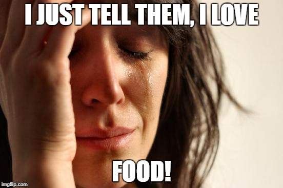 First World Problems Meme | I JUST TELL THEM, I LOVE FOOD! | image tagged in memes,first world problems | made w/ Imgflip meme maker