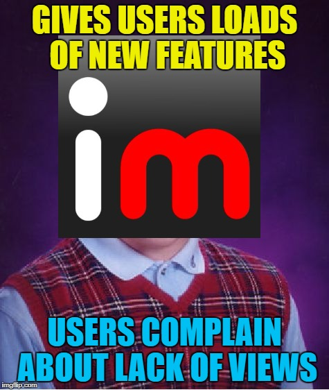 GIVES USERS LOADS OF NEW FEATURES USERS COMPLAIN ABOUT LACK OF VIEWS | made w/ Imgflip meme maker
