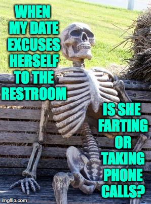 Farting shouldn't take this long... | WHEN MY DATE EXCUSES HERSELF TO THE RESTROOM IS SHE FARTING OR TAKING PHONE CALLS? | image tagged in memes,waiting skeleton | made w/ Imgflip meme maker
