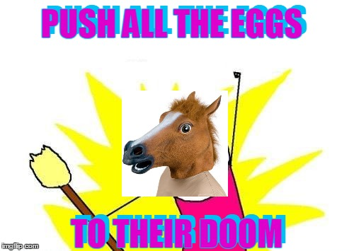 X All The Y Meme | PUSH ALL THE EGGS TO THEIR DOOM PUSH ALL THE EGGS TO THEIR DOOM | image tagged in memes,x all the y | made w/ Imgflip meme maker
