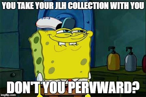 Dont You Squidward Meme | YOU TAKE YOUR JLH COLLECTION WITH YOU DON'T YOU PERVWARD? | image tagged in memes,dont you squidward | made w/ Imgflip meme maker