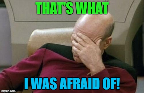 Captain Picard Facepalm Meme | THAT'S WHAT I WAS AFRAID OF! | image tagged in memes,captain picard facepalm | made w/ Imgflip meme maker