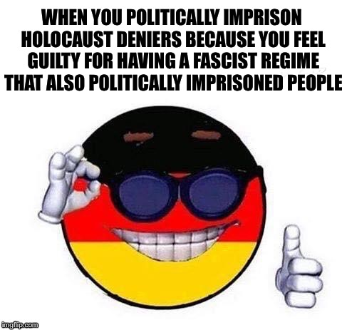 WHEN YOU POLITICALLY IMPRISON HOLOCAUST DENIERS BECAUSE YOU FEEL GUILTY FOR HAVING A FASCIST REGIME THAT ALSO POLITICALLY IMPRISONED PEOPLE | image tagged in cool germany blank | made w/ Imgflip meme maker