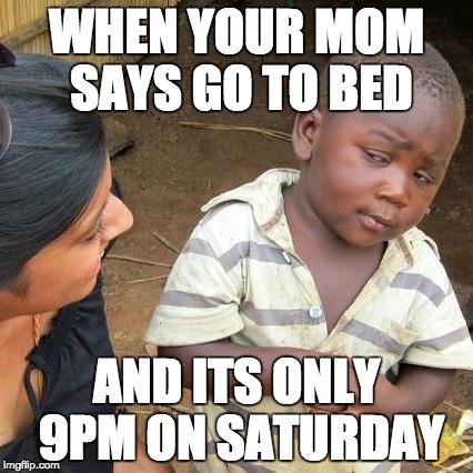 Third World Skeptical Kid Meme | WHEN YOUR MOM SAYS GO TO BED AND ITS ONLY 9PM ON SATURDAY | image tagged in memes,third world skeptical kid | made w/ Imgflip meme maker