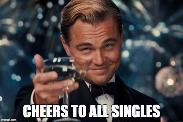 Leonardo Dicaprio Cheers Meme | CHEERS TO ALL SINGLES | image tagged in memes,leonardo dicaprio cheers | made w/ Imgflip meme maker