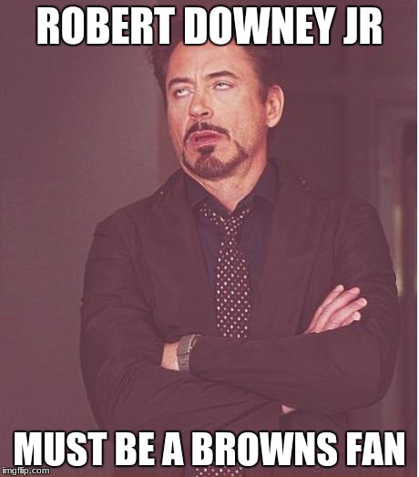 Face You Make Robert Downey Jr Meme | ROBERT DOWNEY JR MUST BE A BROWNS FAN | image tagged in memes,face you make robert downey jr | made w/ Imgflip meme maker