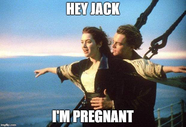 titanic | HEY JACK I'M PREGNANT | image tagged in titanic | made w/ Imgflip meme maker