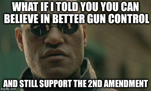 It's not either or | WHAT IF I TOLD YOU YOU CAN BELIEVE IN BETTER GUN CONTROL AND STILL SUPPORT THE 2ND AMENDMENT | image tagged in matrix morpheus,gun control,common sense,2nd amendment | made w/ Imgflip meme maker
