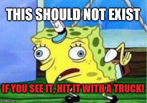 Mocking Spongebob Meme | THIS SHOULD NOT EXIST IF YOU SEE IT, HIT IT WITH A TRUCK! | image tagged in memes,mocking spongebob | made w/ Imgflip meme maker