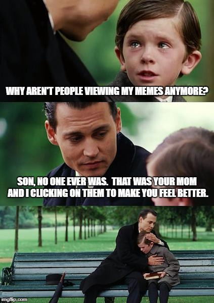 Where are all the views? | WHY AREN'T PEOPLE VIEWING MY MEMES ANYMORE? SON, NO ONE EVER WAS.  THAT WAS YOUR MOM AND I CLICKING ON THEM TO MAKE YOU FEEL BETTER. | image tagged in memes,finding neverland,views | made w/ Imgflip meme maker