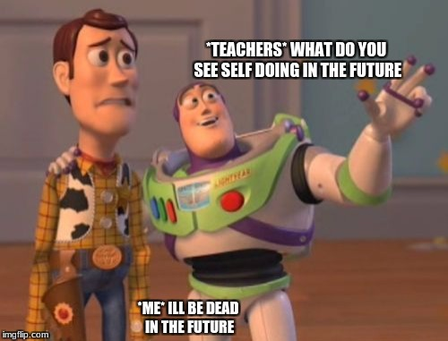 X, X Everywhere | *TEACHERS* WHAT DO YOU SEE SELF DOING IN THE FUTURE *ME* ILL BE DEAD IN THE FUTURE | image tagged in memes,x,x everywhere,x x everywhere | made w/ Imgflip meme maker