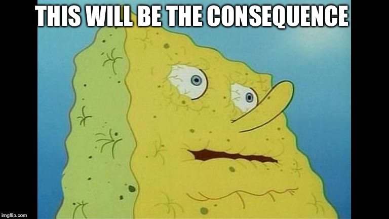 Spongebob Dying of thirst  | THIS WILL BE THE CONSEQUENCE | image tagged in spongebob dying of thirst | made w/ Imgflip meme maker
