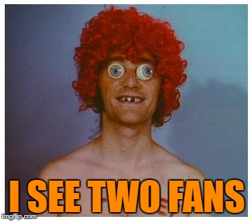 I SEE TWO FANS | made w/ Imgflip meme maker