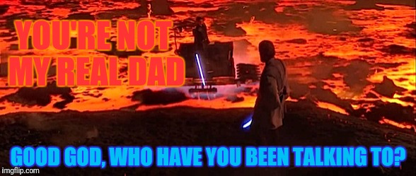 YOU'RE NOT MY REAL DAD GOOD GOD, WHO HAVE YOU BEEN TALKING TO? | made w/ Imgflip meme maker