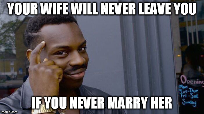 Roll Safe Think About It Meme | YOUR WIFE WILL NEVER LEAVE YOU IF YOU NEVER MARRY HER | image tagged in memes,roll safe think about it | made w/ Imgflip meme maker