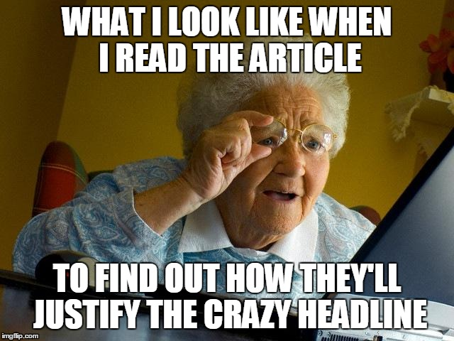 Grandma Finds The Internet Meme | WHAT I LOOK LIKE WHEN I READ THE ARTICLE TO FIND OUT HOW THEY'LL JUSTIFY THE CRAZY HEADLINE | image tagged in memes,grandma finds the internet | made w/ Imgflip meme maker