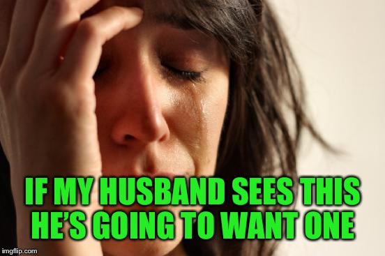 First World Problems Meme | IF MY HUSBAND SEES THIS HE'S GOING TO WANT ONE | image tagged in memes,first world problems | made w/ Imgflip meme maker