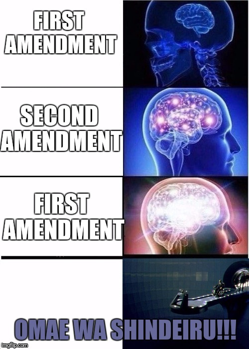 FIRST AMENDMENT SECOND AMENDMENT FIRST AMENDMENT OMAE WA SHINDEIRU!!! | made w/ Imgflip meme maker