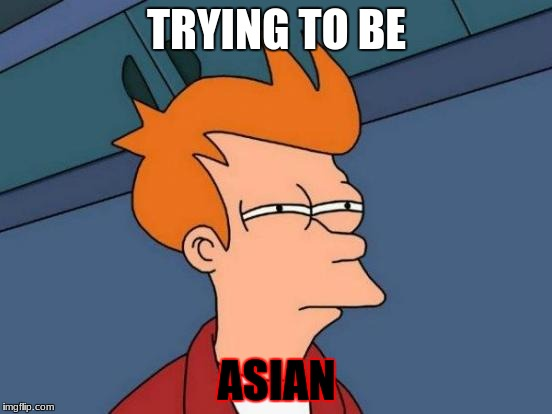 Futurama Fry Meme | TRYING TO BE ASIAN | image tagged in memes,futurama fry | made w/ Imgflip meme maker
